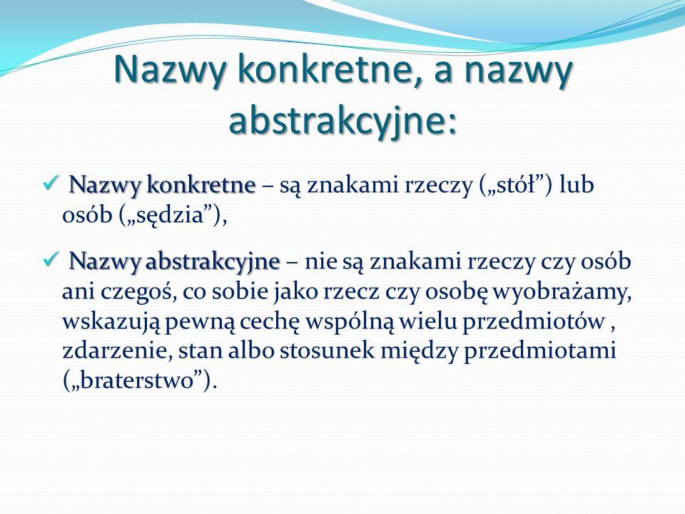 Nazwy konkretne, a nazwy abstrakcyjne: Nazwy konkretne Nazwy konkretne – są znakami rzeczy (stół) lub osób (sędzia), Nazwy abstrakcyjne Nazwy abstrakcyjne – nie są znakami rzeczy czy osób ani czegoś, co sobie jako rzecz czy osobę wyobrażamy, wskazują pewną cechę wspólną wielu przedmiotów, zdarzenie, stan albo stosunek między przedmiotami (braterstwo).