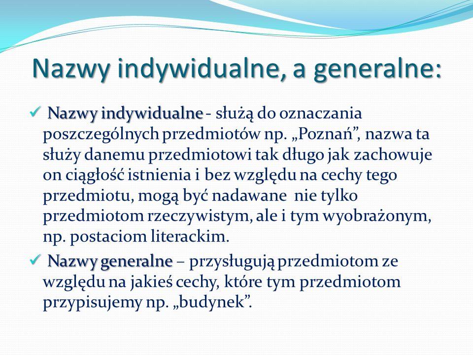 Nazwy indywidualne, a generalne: Nazwy indywidualne Nazwy indywidualne - służą do oznaczania poszczególnych przedmiotów np.