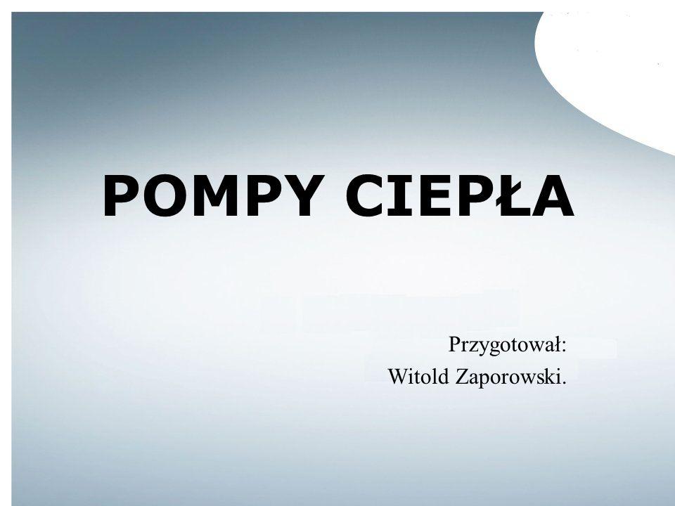 POMPY CIEPŁA Przygotował: Witold Zaporowski.