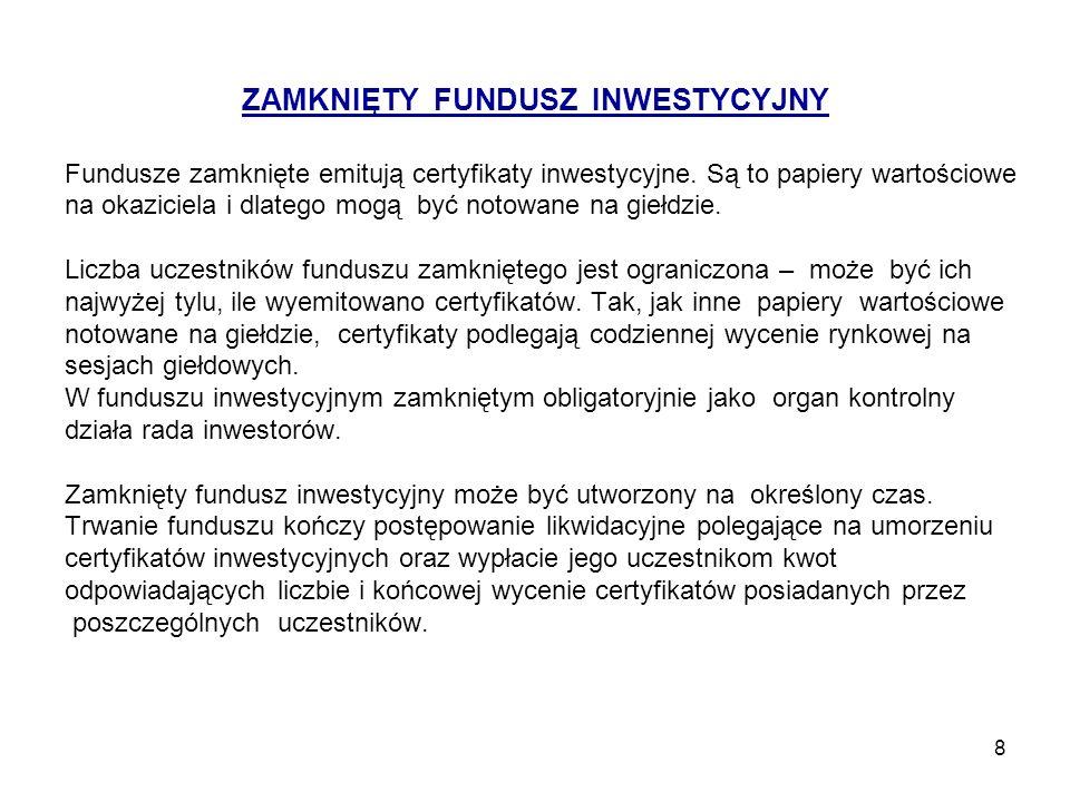 9 ZAMKNIĘTY FUNDUSZ INWESTYCYJNY Zamknięty Fundusz Inwestycyjny może inwestować w: papiery wartościowe, wierzytelności, z wyjątkiem wierzytelności wobec osób fizycznych, udziały w spółkach z ograniczoną odpowiedzialnością, waluty, prawa pochodne od praw majątkowych będących przedmiotem lokat, transakcje terminowe, zbywalne towary giełdowe (nabywane na giełdach towarowych).