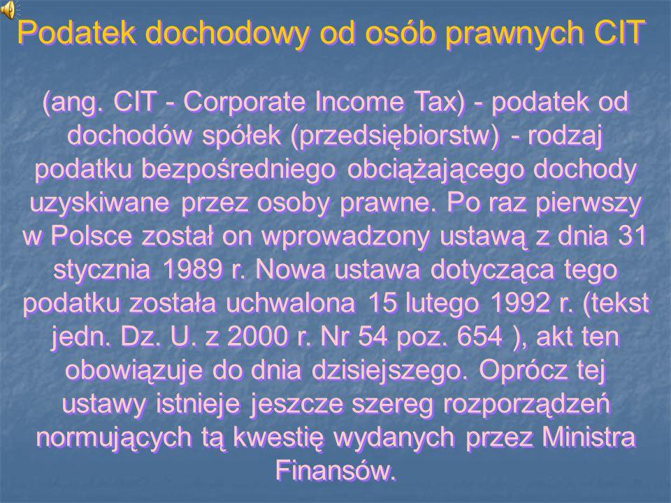 (ang. CIT - Corporate Income Tax) - podatek od dochodów spółek (przedsiębiorstw) - rodzaj podatku bezpośredniego obciążającego dochody uzyskiwane prze