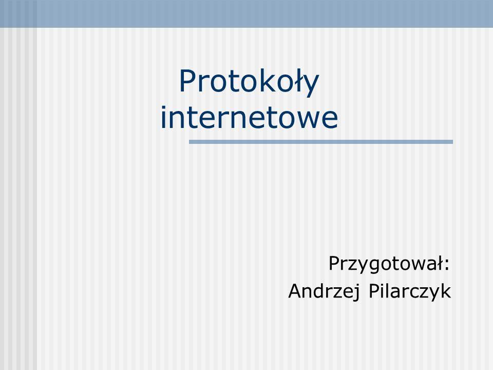 Protokoły internetowe Przygotował: Andrzej Pilarczyk