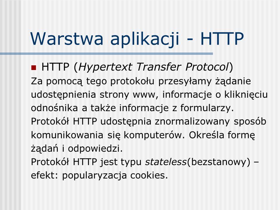 Warstwa aplikacji - HTTP HTTP (Hypertext Transfer Protocol) Za pomocą tego protokołu przesyłamy żądanie udostępnienia strony www, informacje o kliknięciu odnośnika a także informacje z formularzy.