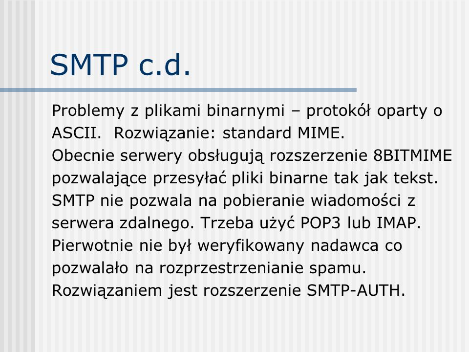 SMTP c.d. Problemy z plikami binarnymi – protokół oparty o ASCII. Rozwiązanie: standard MIME. Obecnie serwery obsługują rozszerzenie 8BITMIME pozwalaj