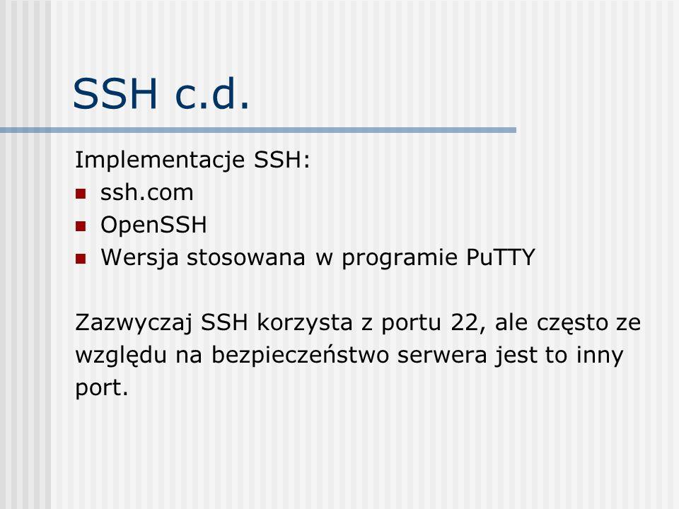 SSH c.d. Implementacje SSH: ssh.com OpenSSH Wersja stosowana w programie PuTTY Zazwyczaj SSH korzysta z portu 22, ale często ze względu na bezpieczeńs