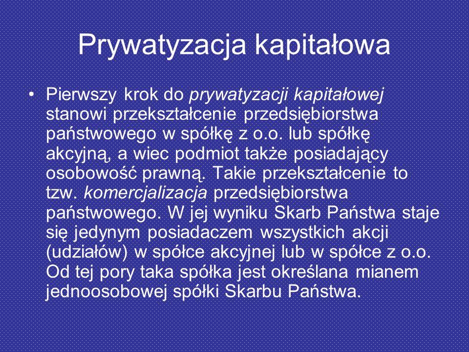 Prywatyzacja kapitałowa Pierwszy krok do prywatyzacji kapitałowej stanowi przekształcenie przedsiębiorstwa państwowego w spółkę z o.o. lub spółkę akcy