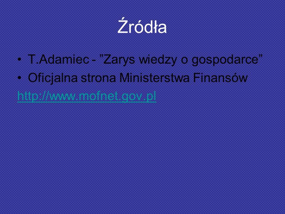 Źródła T.Adamiec - Zarys wiedzy o gospodarce Oficjalna strona Ministerstwa Finansów http://www.mofnet.gov.pl