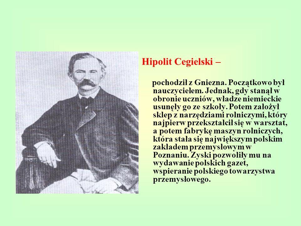 Hipolit Cegielski – pochodził z Gniezna. Początkowo był nauczycielem. Jednak, gdy stanął w obronie uczniów, władze niemieckie usunęły go ze szkoły. Po