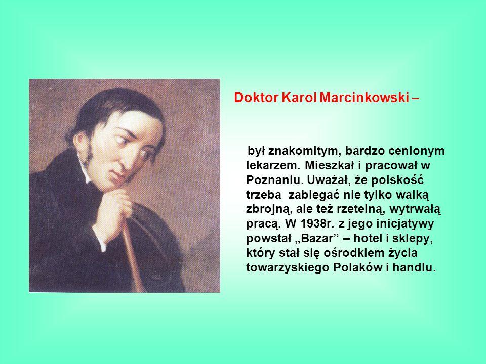 Doktor Karol Marcinkowski – był znakomitym, bardzo cenionym lekarzem. Mieszkał i pracował w Poznaniu. Uważał, że polskość trzeba zabiegać nie tylko wa