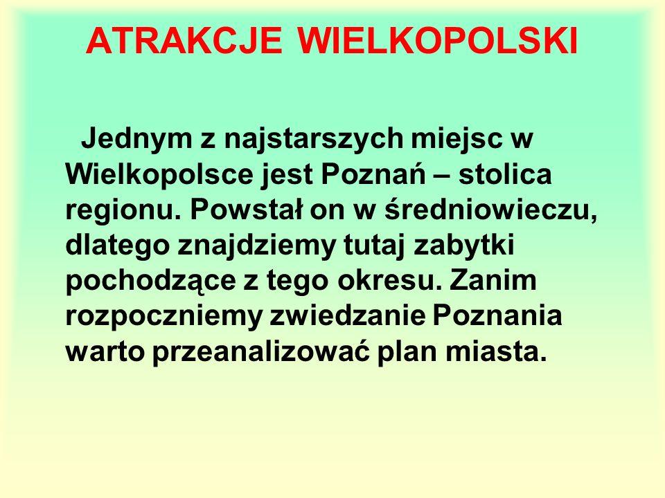 ATRAKCJE WIELKOPOLSKI Jednym z najstarszych miejsc w Wielkopolsce jest Poznań – stolica regionu. Powstał on w średniowieczu, dlatego znajdziemy tutaj