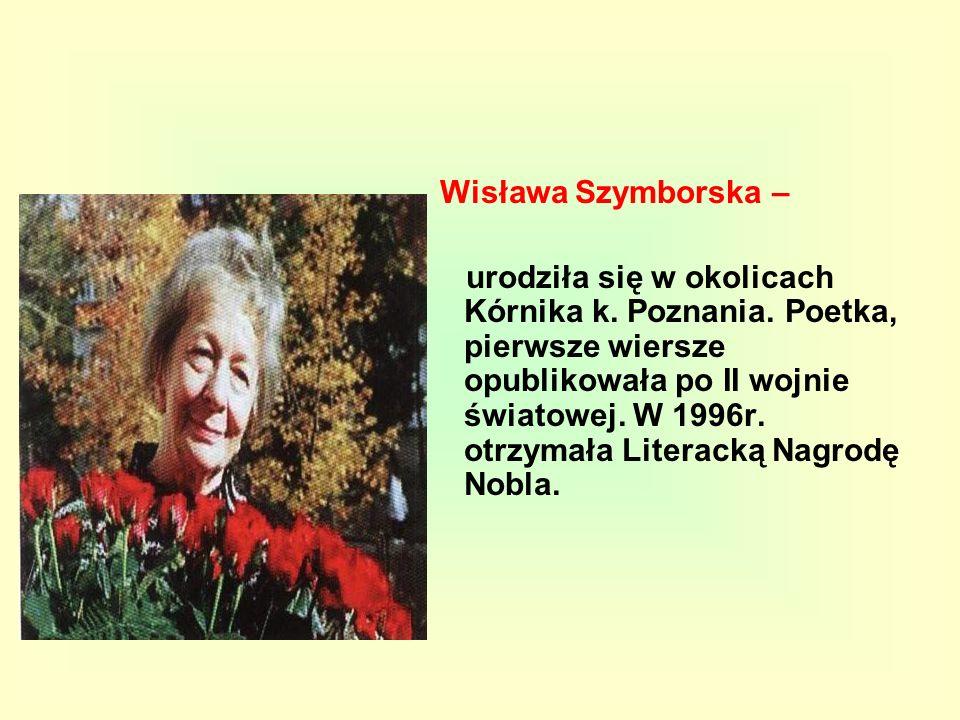 Wisława Szymborska – urodziła się w okolicach Kórnika k. Poznania. Poetka, pierwsze wiersze opublikowała po II wojnie światowej. W 1996r. otrzymała Li