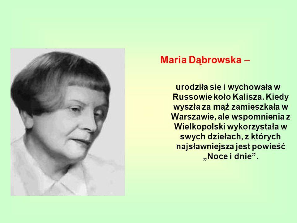 Maria Dąbrowska – urodziła się i wychowała w Russowie koło Kalisza. Kiedy wyszła za mąż zamieszkała w Warszawie, ale wspomnienia z Wielkopolski wykorz
