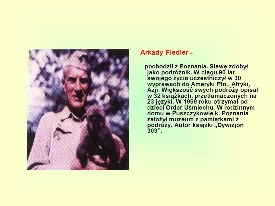 Arkady Fiedler – pochodził z Poznania. Sławę zdobył jako podróżnik. W ciągu 90 lat swojego życia uczestniczył w 30 wyprawach do Ameryki Płn., Afryki,