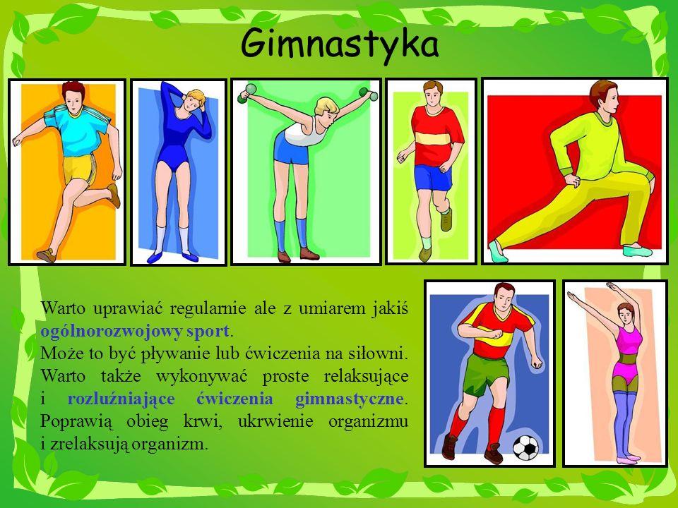 Gimnastyka Warto uprawiać regularnie ale z umiarem jakiś ogólnorozwojowy sport. Może to być pływanie lub ćwiczenia na siłowni. Warto także wykonywać p