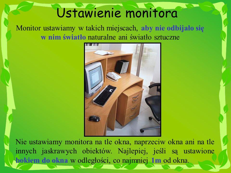 Ustawienie monitora Monitor ustawiamy w takich miejscach, aby nie odbijało się w nim światło naturalne ani światło sztuczne Nie ustawiamy monitora na
