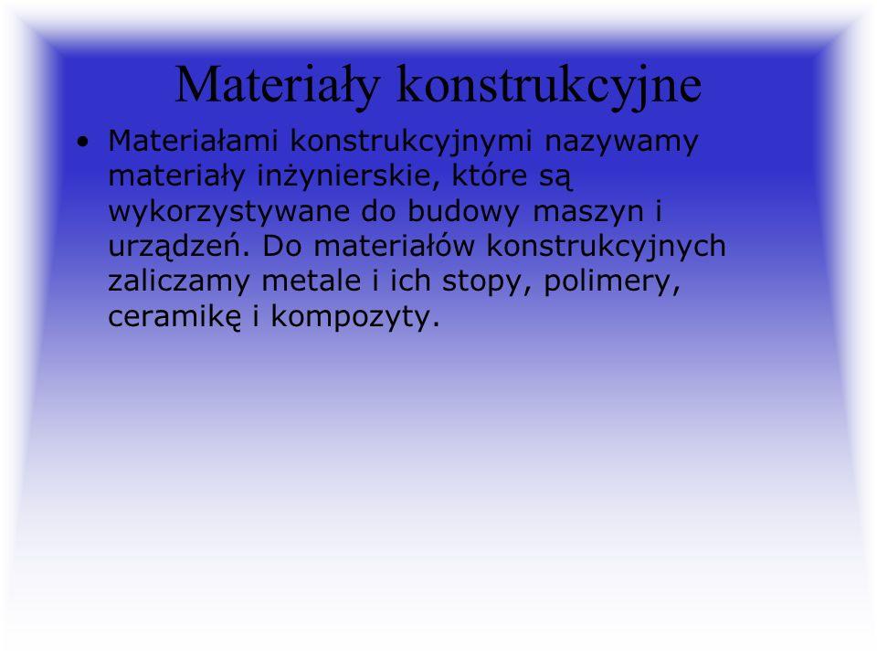Materiały konstrukcyjne Materiałami konstrukcyjnymi nazywamy materiały inżynierskie, które są wykorzystywane do budowy maszyn i urządzeń. Do materiałó