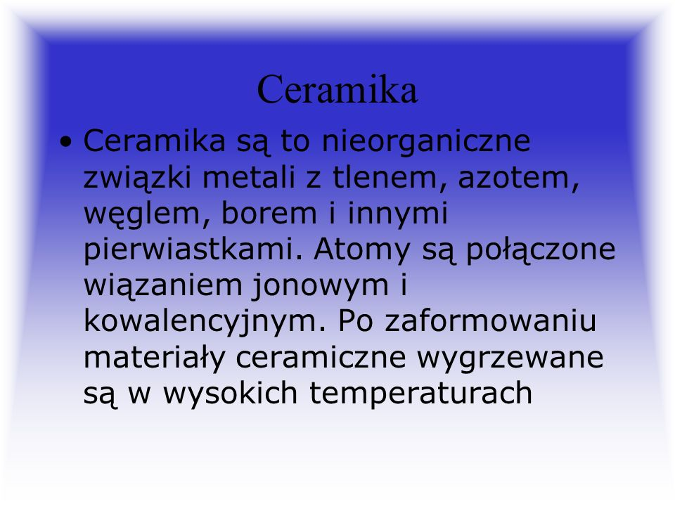 Ceramika Ceramika są to nieorganiczne związki metali z tlenem, azotem, węglem, borem i innymi pierwiastkami.