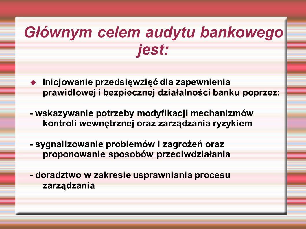 Głównym celem audytu bankowego jest: Inicjowanie przedsięwzięć dla zapewnienia prawidłowej i bezpiecznej działalności banku poprzez: - wskazywanie pot