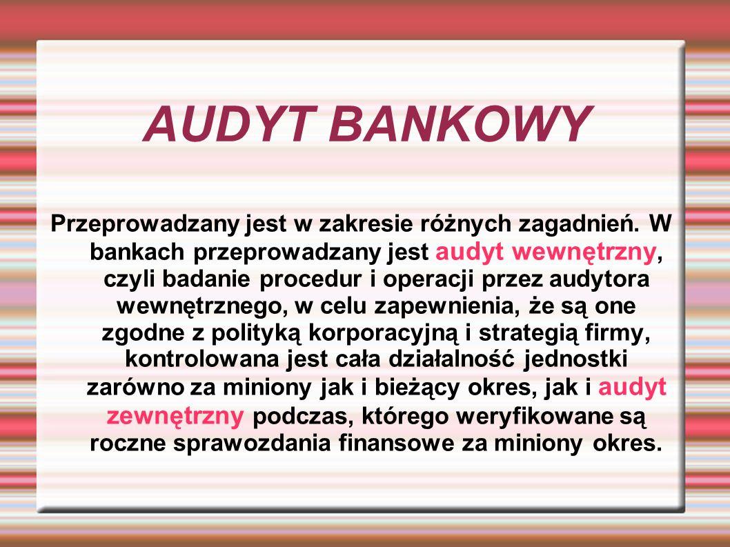 AUDYT BANKOWY Przeprowadzany jest w zakresie różnych zagadnień. W bankach przeprowadzany jest audyt wewnętrzny, czyli badanie procedur i operacji prze