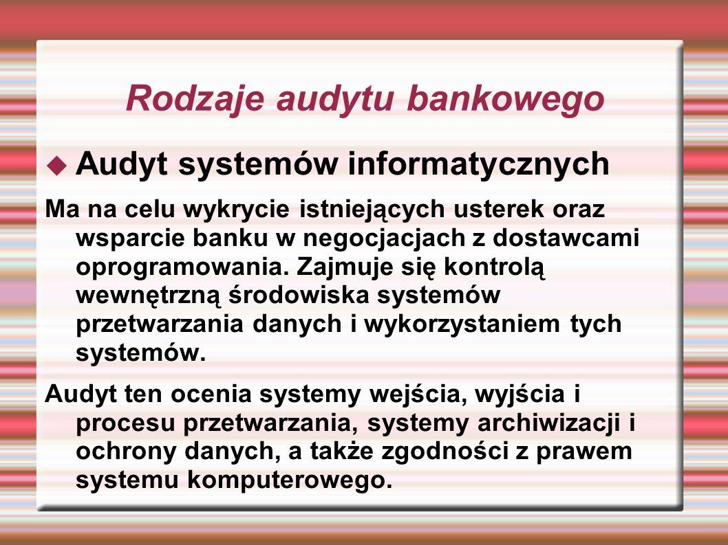 Rodzaje audytu bankowego Audyt systemów informatycznych Ma na celu wykrycie istniejących usterek oraz wsparcie banku w negocjacjach z dostawcami oprog