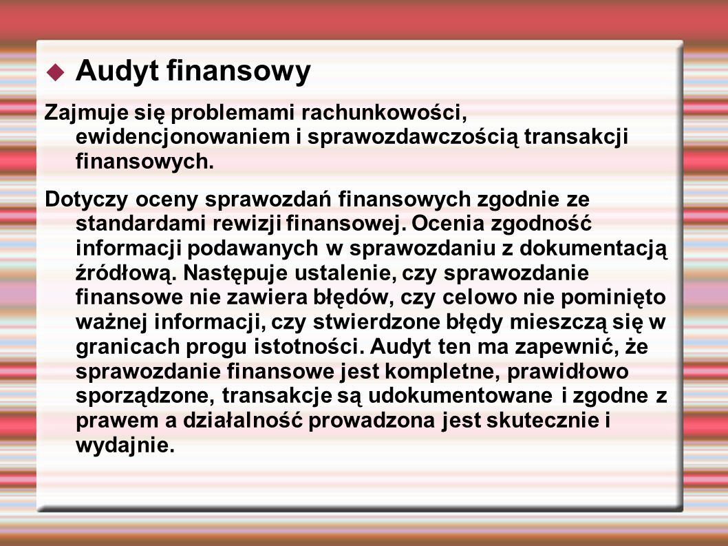 Audyt finansowy Zajmuje się problemami rachunkowości, ewidencjonowaniem i sprawozdawczością transakcji finansowych. Dotyczy oceny sprawozdań finansowy