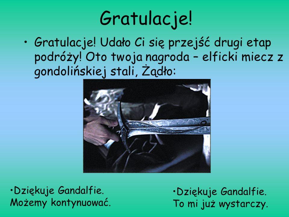 Gratulacje! Gratulacje! Udało Ci się przejść drugi etap podróży! Oto twoja nagroda – elficki miecz z gondolińskiej stali, Żądło: Dziękuje Gandalfie. M