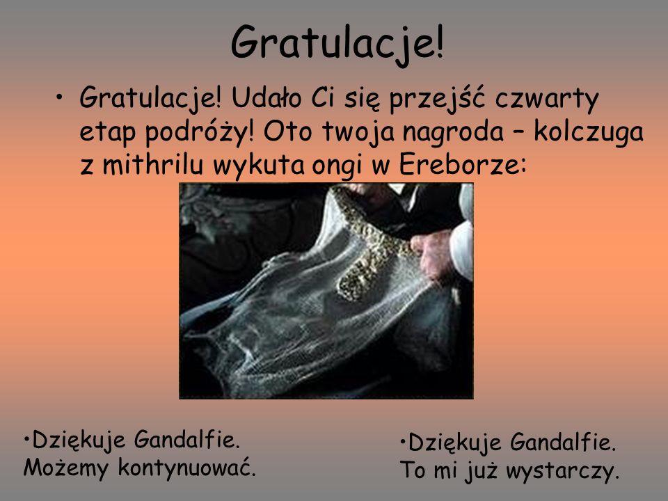 Gratulacje! Gratulacje! Udało Ci się przejść czwarty etap podróży! Oto twoja nagroda – kolczuga z mithrilu wykuta ongi w Ereborze: Dziękuje Gandalfie.