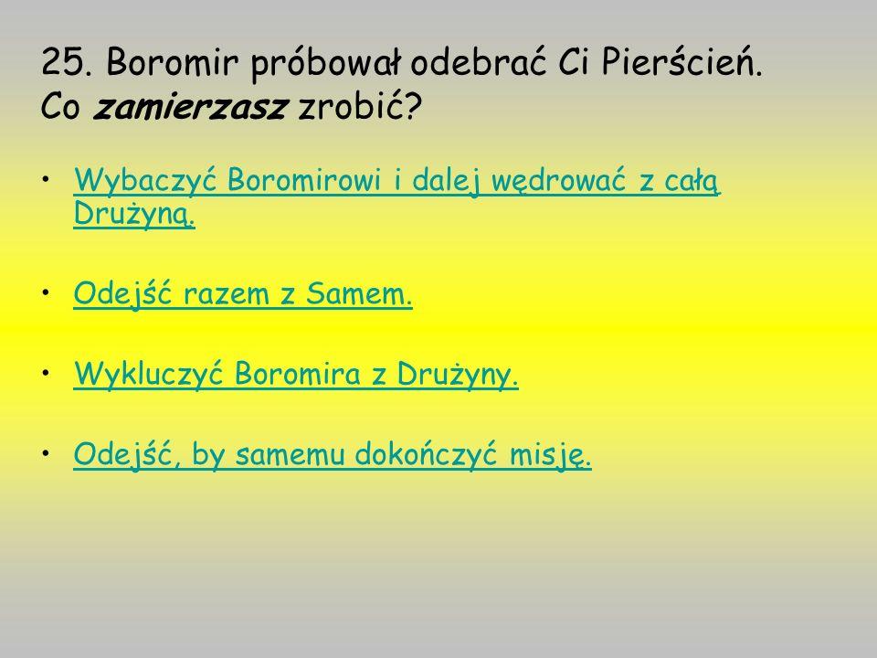 25. Boromir próbował odebrać Ci Pierścień. Co zamierzasz zrobić? Wybaczyć Boromirowi i dalej wędrować z całą Drużyną.Wybaczyć Boromirowi i dalej wędro