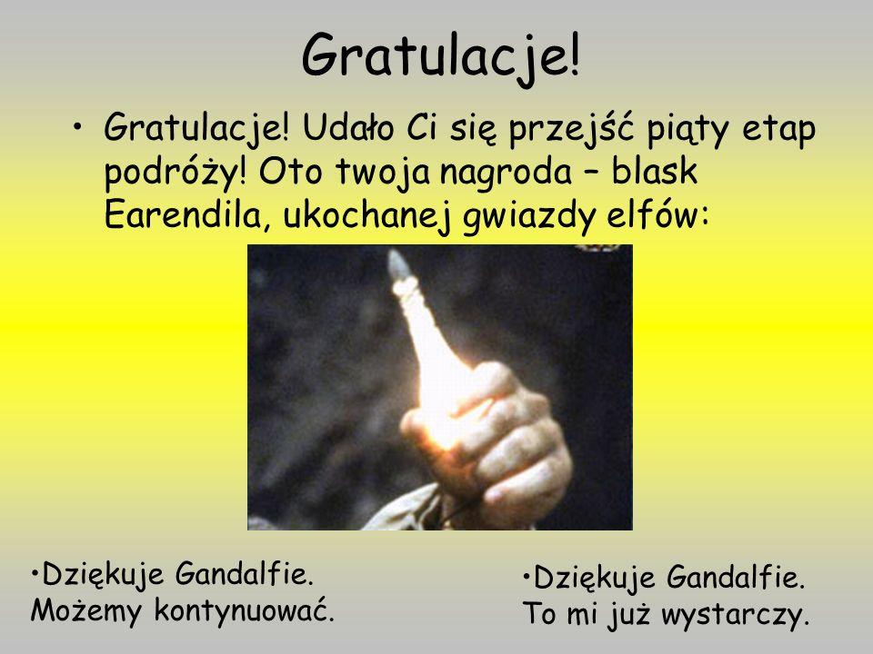Gratulacje! Gratulacje! Udało Ci się przejść piąty etap podróży! Oto twoja nagroda – blask Earendila, ukochanej gwiazdy elfów: Dziękuje Gandalfie. Moż