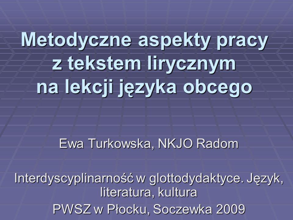 Metodyczne aspekty pracy z tekstem lirycznym na lekcji języka obcego Ewa Turkowska, NKJO Radom Interdyscyplinarność w glottodydaktyce.