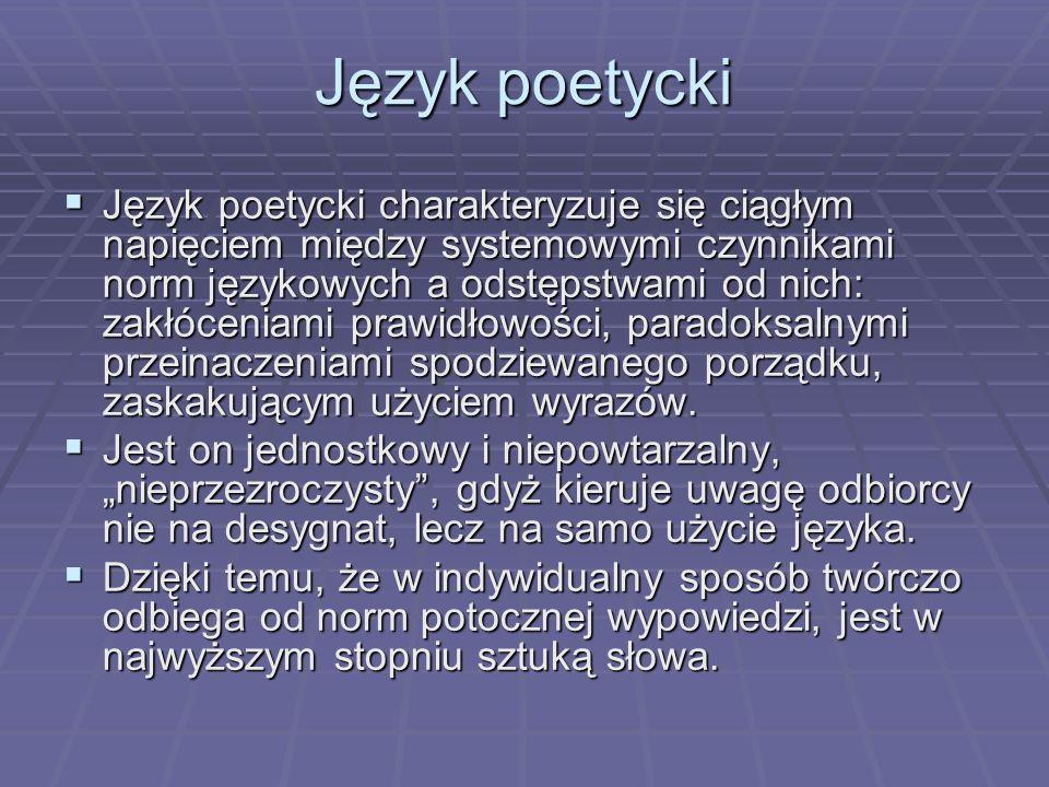 Język poetycki Język poetycki charakteryzuje się ciągłym napięciem między systemowymi czynnikami norm językowych a odstępstwami od nich: zakłóceniami prawidłowości, paradoksalnymi przeinaczeniami spodziewanego porządku, zaskakującym użyciem wyrazów.