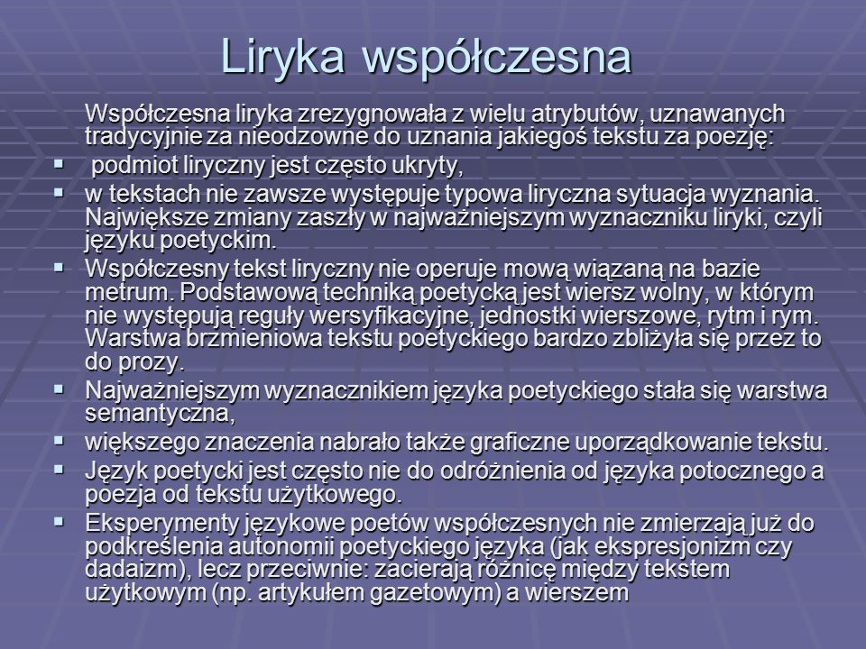 Liryka współczesna Współczesna liryka zrezygnowała z wielu atrybutów, uznawanych tradycyjnie za nieodzowne do uznania jakiegoś tekstu za poezję: podmiot liryczny jest często ukryty, podmiot liryczny jest często ukryty, w tekstach nie zawsze występuje typowa liryczna sytuacja wyznania.