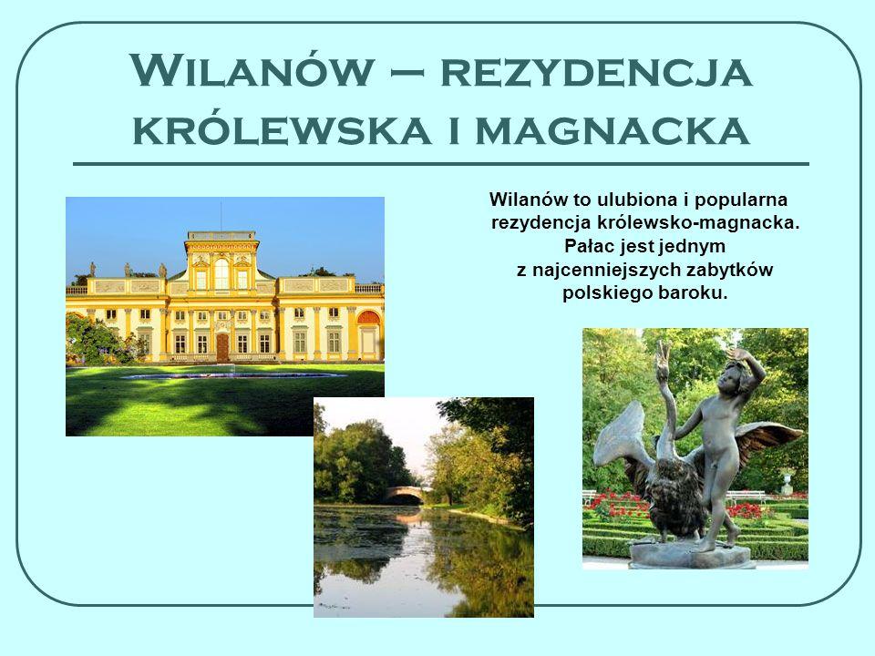 Wilanów – rezydencja królewska i magnacka Wilanów to ulubiona i popularna rezydencja królewsko-magnacka. Pałac jest jednym z najcenniejszych zabytków