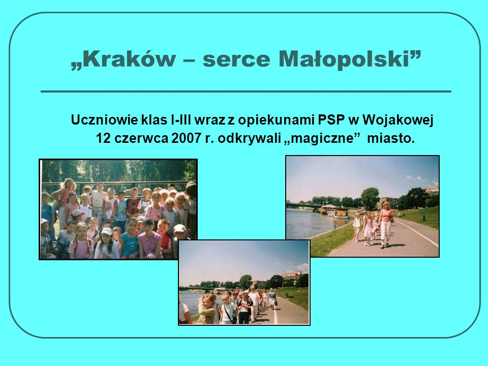 Kraków – serce Małopolski Uczniowie klas I-III wraz z opiekunami PSP w Wojakowej 12 czerwca 2007 r. odkrywali magiczne miasto.