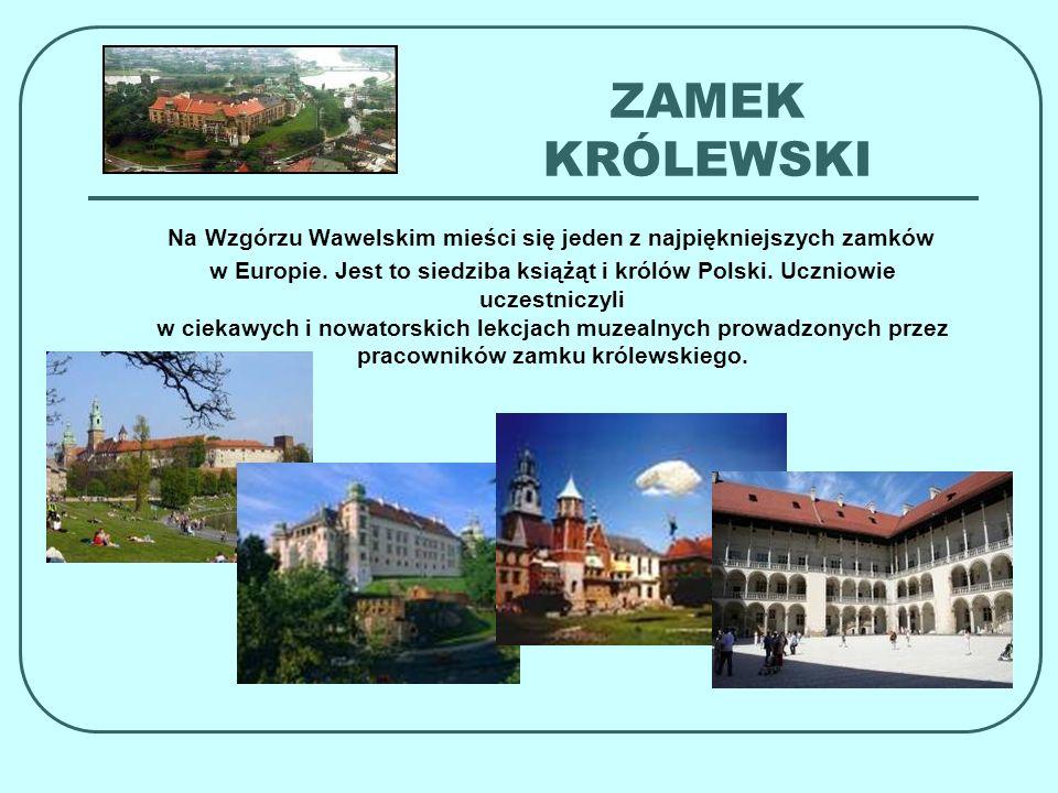 ZAMEK KRÓLEWSKI Na Wzgórzu Wawelskim mieści się jeden z najpiękniejszych zamków w Europie. Jest to siedziba książąt i królów Polski. Uczniowie uczestn