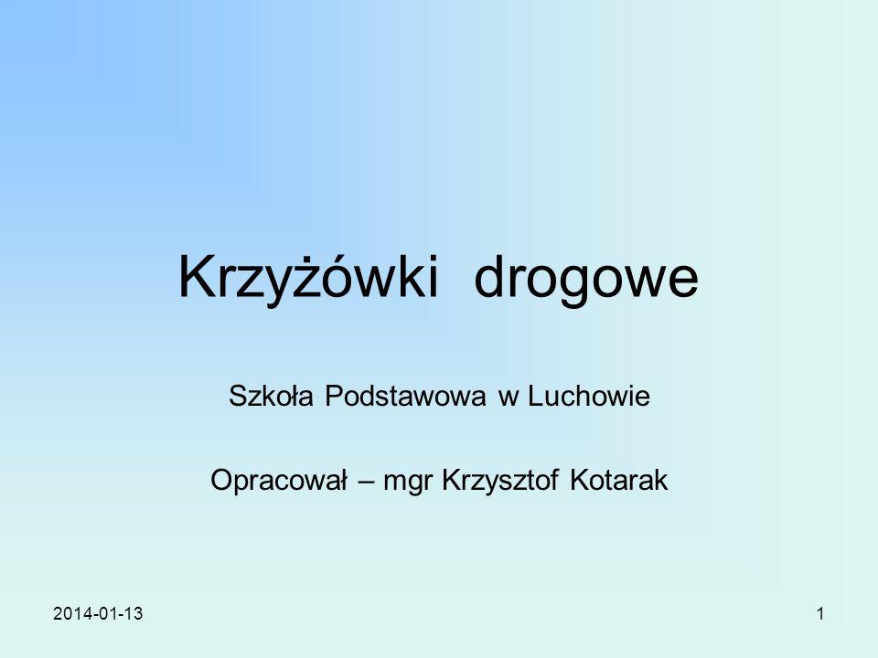 2014-01-131 Krzyżówki drogowe Szkoła Podstawowa w Luchowie Opracował – mgr Krzysztof Kotarak