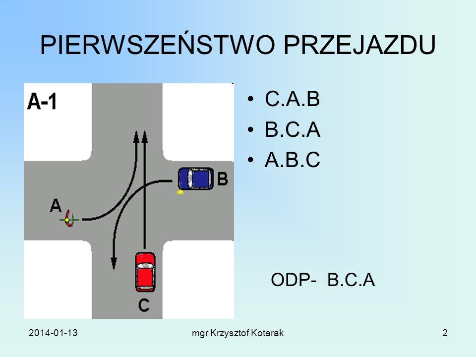 2014-01-13mgr Krzysztof Kotarak2 PIERWSZEŃSTWO PRZEJAZDU C.A.B B.C.A A.B.C ODP- B.C.A