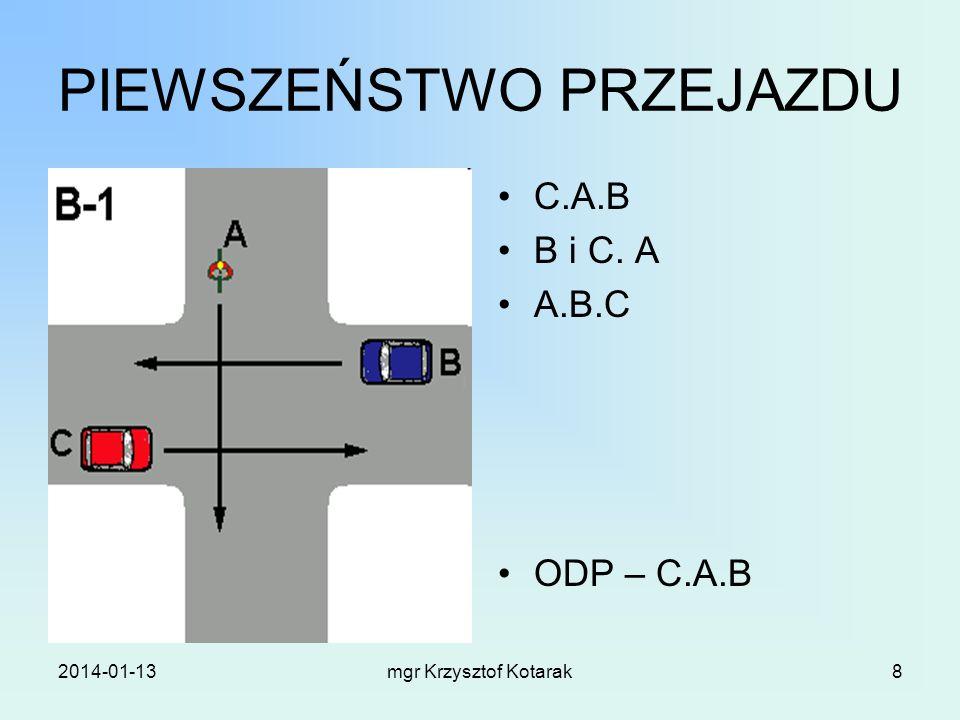 2014-01-13mgr Krzysztof Kotarak8 PIEWSZEŃSTWO PRZEJAZDU C.A.B B i C. A A.B.C ODP – C.A.B