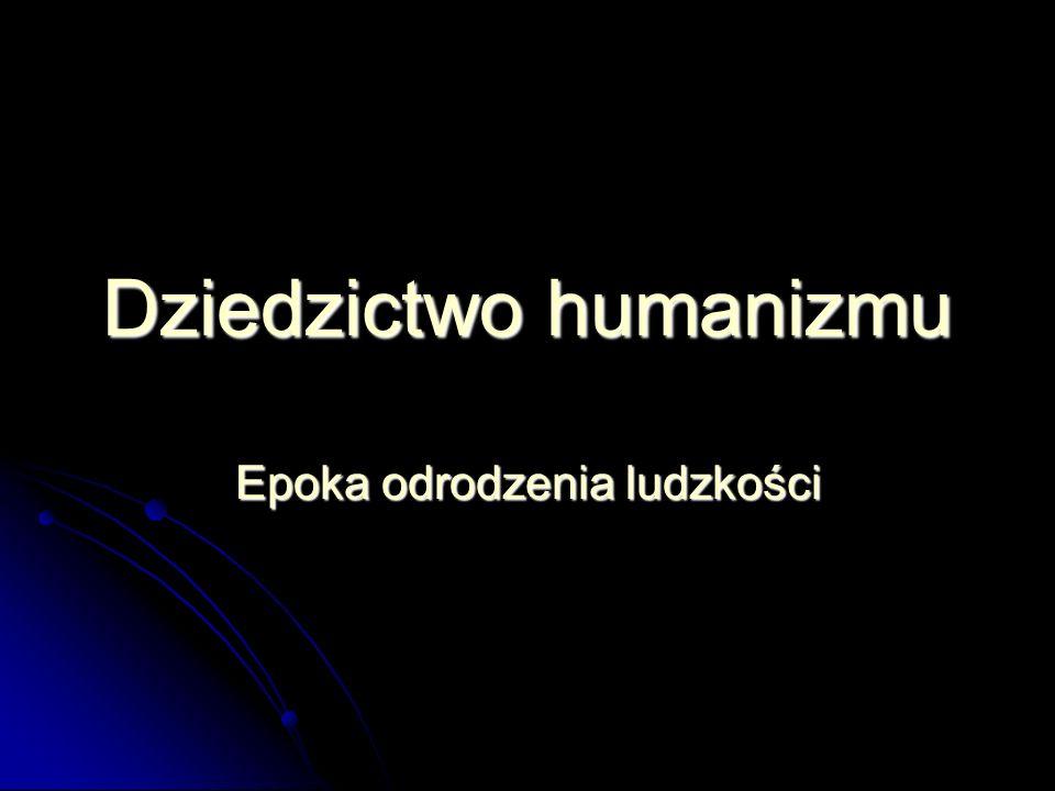 Dziedzictwo humanizmu Epoka odrodzenia ludzkości