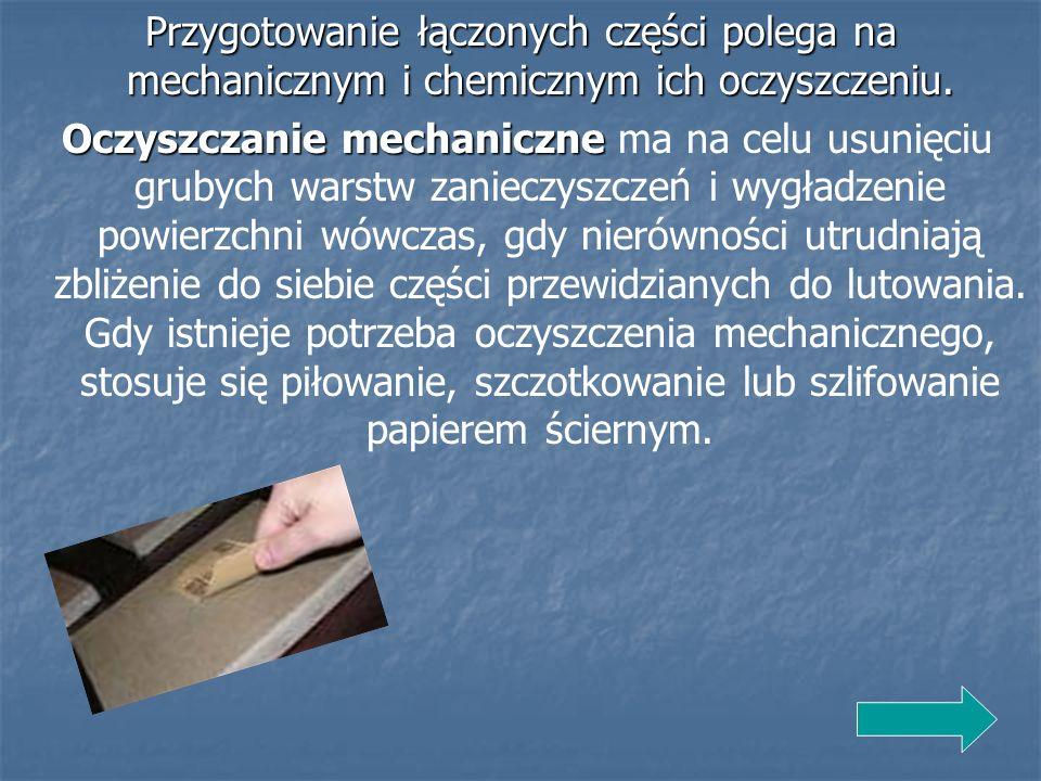 Przygotowanie łączonych części polega na mechanicznym i chemicznym ich oczyszczeniu. Oczyszczanie mechaniczne Oczyszczanie mechaniczne ma na celu usun