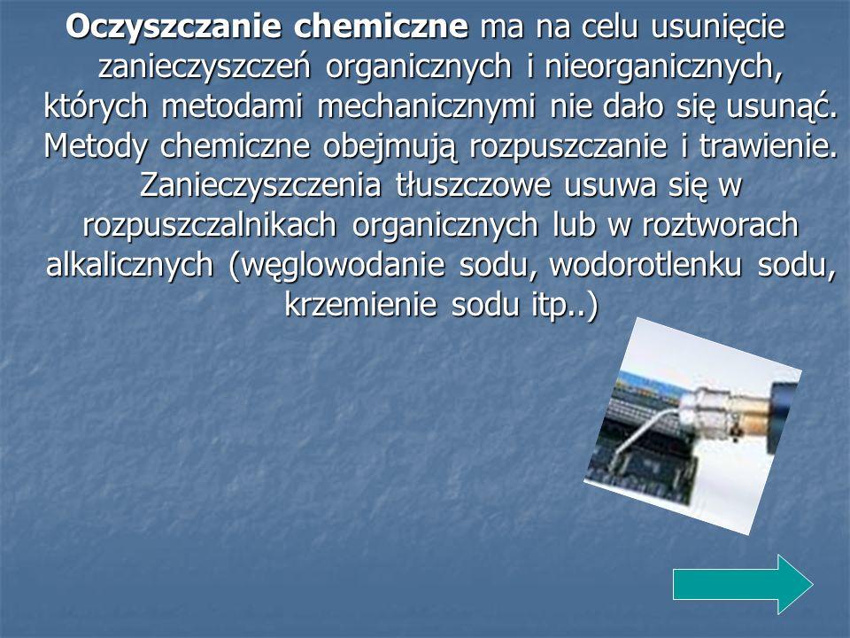 Oczyszczanie chemiczne ma na celu usunięcie zanieczyszczeń organicznych i nieorganicznych, których metodami mechanicznymi nie dało się usunąć. Metody