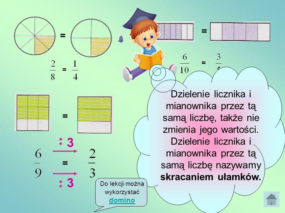 = = 4 4 Jeżeli pomnożymy licznik i mianownik ułamka przez tą samą liczbę różną od zera, to nie zmieni się jego wartość. Mnożenie licznika i mianownika