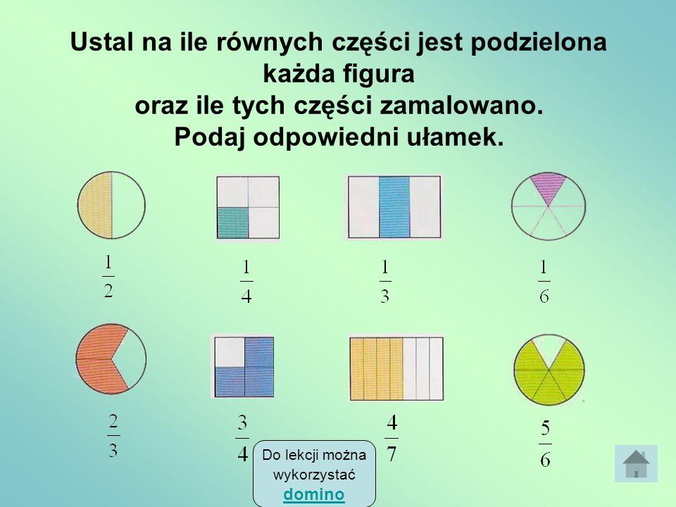 Podział na równe części Zauważ, że mianownik ułamka pokazuje, na ile równych części dokonano podziału, a licznik informuje, ile tych części nas intere