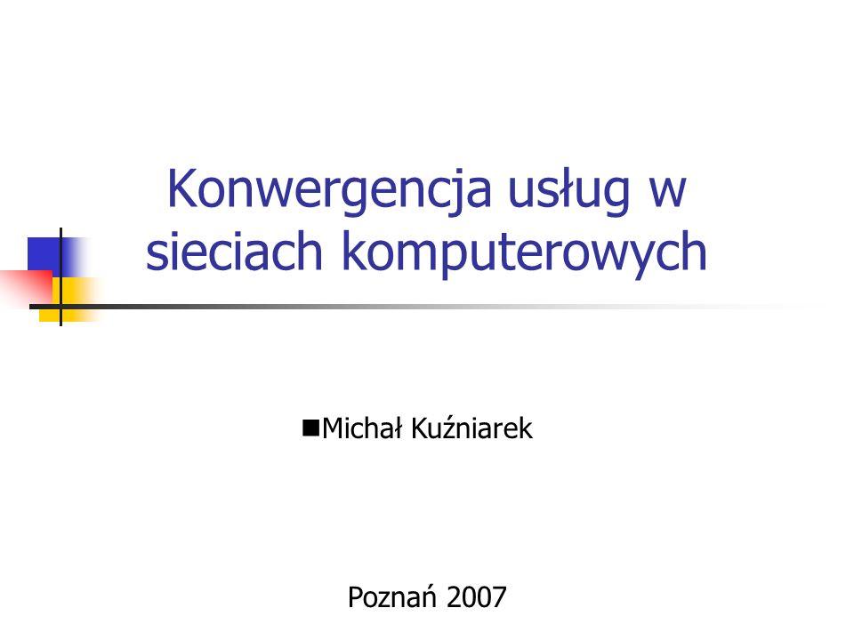 Konwergencja usług w sieciach komputerowych Poznań 2007 Michał Kuźniarek