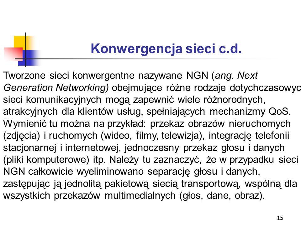 15 Konwergencja sieci c.d. Tworzone sieci konwergentne nazywane NGN (ang. Next Generation Networking) obejmujące różne rodzaje dotychczasowych sieci k