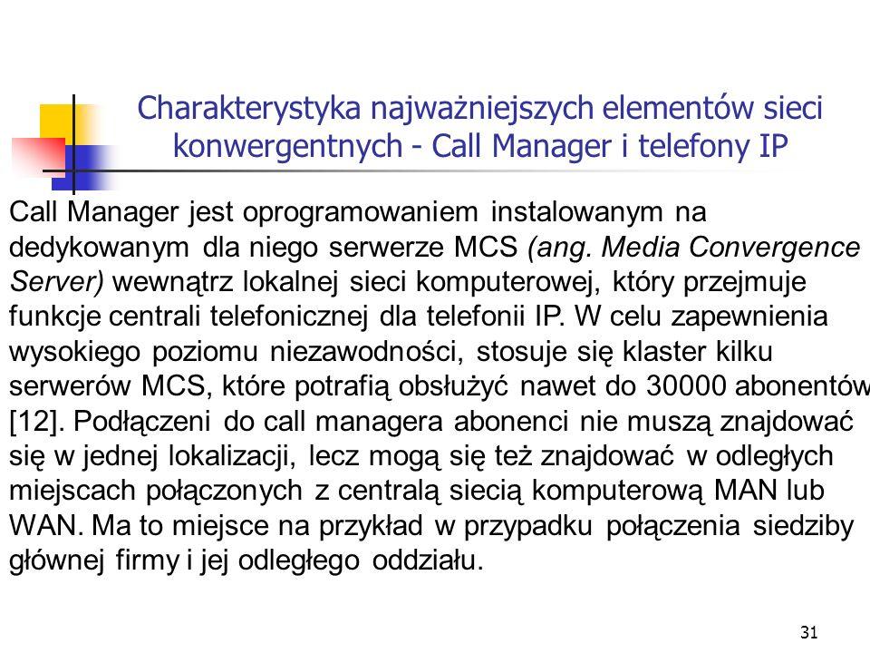 32 Charakterystyka najważniejszych elementów sieci konwergentnych - Call Manager i telefony IP Wybrane najważniejsze funkcje oprogramowania Call Manager [12]: Zestawianie połączeń pomiędzy telefonami IP użytkowników Realizacja połączeń telekonferencyjnych i wideokonferencyjnych Obsługa połączeń do aparatów analogowych Przekierowanie połączeń na przykład w sytuacji niedostępności, zajętości numeru lub braku odpowiedzi Przyjmowanie połączeń tylko do określonego numeru lub grupy Identyfikacja numeru przychodzącego Możliwość definiowania blokady dzwonienia w wybranych dniach i godzinach Przesyłanie sygnału zajętości po analogowych liniach PSTN Możliwość obsługi telefonów analogowych i faksów dzięki zastosowaniu specjalnych adapterów Obsługa protokołu SIP Zintegrowane rozwiązanie obsługi poczty głosowej Możliwość obsługi automatycznego przypisywanie numerów wewnętrznych telefonom IP Przeglądanie książki adresowej Obsługa aplikacji XML na telefonach IP Odtwarzanie muzyki dla połączeń oczekujących (Music on Hold) Automatyczne wybieranie linii dla połączeń wychodzących