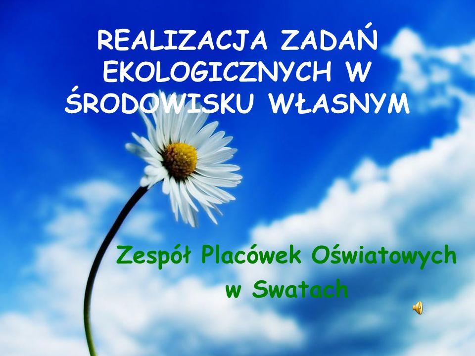 REALIZACJA ZADAŃ EKOLOGICZNYCH W ŚRODOWISKU WŁASNYM Zespół Placówek Oświatowych w Swatach