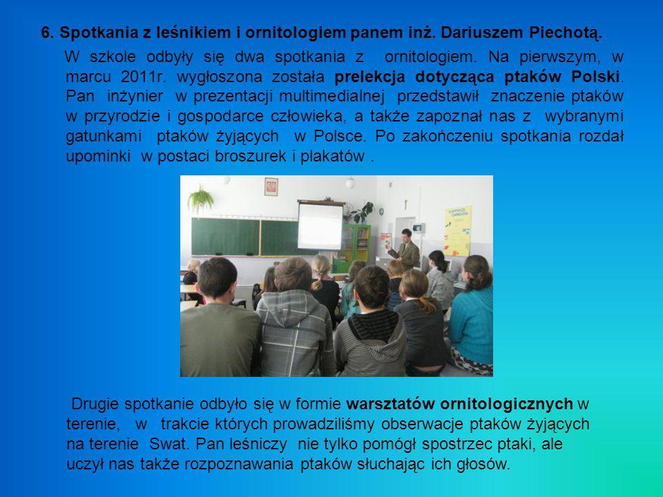 6. Spotkania z leśnikiem i ornitologiem panem inż. Dariuszem Piechotą. W szkole odbyły się dwa spotkania z ornitologiem. Na pierwszym, w marcu 2011r.