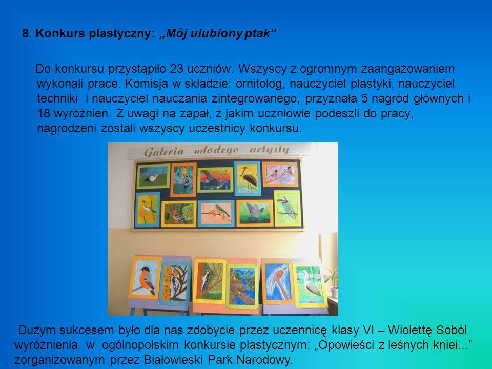 8. Konkurs plastyczny: Mój ulubiony ptak Do konkursu przystąpiło 23 uczniów. Wszyscy z ogromnym zaangażowaniem wykonali prace. Komisja w składzie: orn