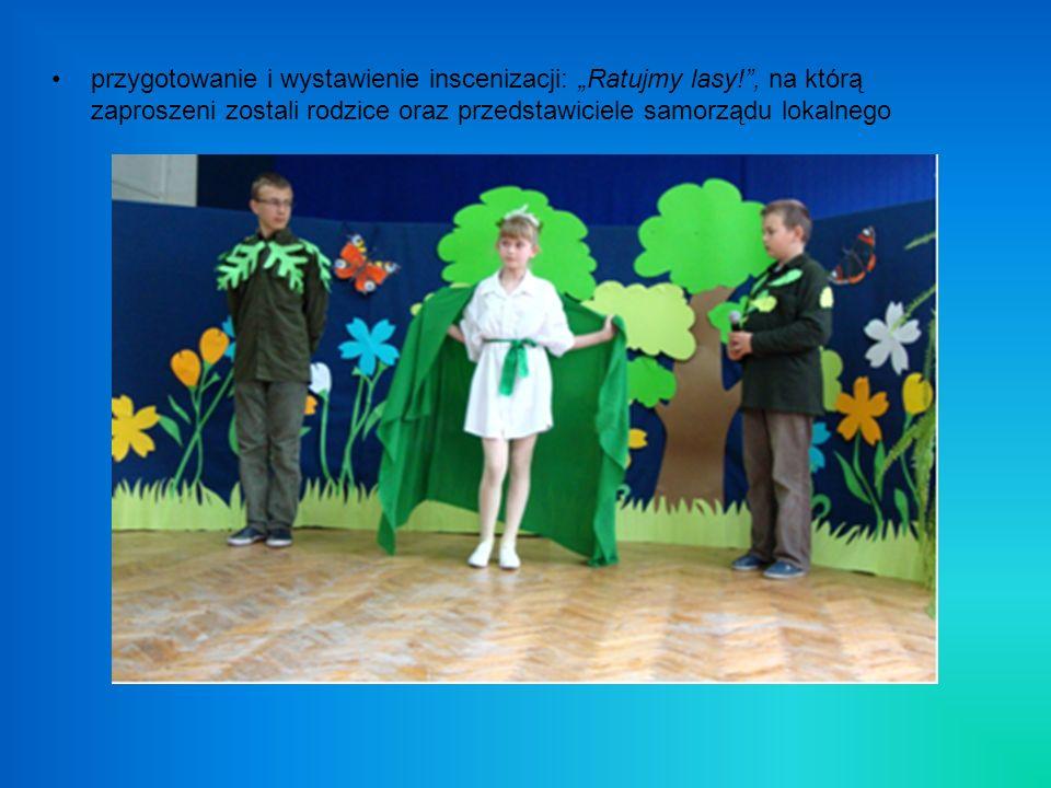 przygotowanie i wystawienie inscenizacji: Ratujmy lasy!, na którą zaproszeni zostali rodzice oraz przedstawiciele samorządu lokalnego